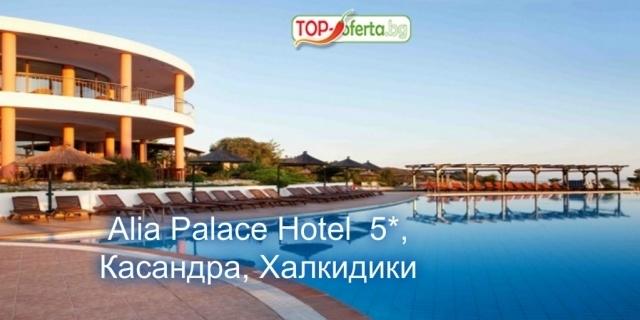 LAST MINUTE: ЛУКС почивка в  Alia Palace Hotel  5*, Пефкохори, Касандра, Гърция Халкидики! 3 нощувки със закуски и вечери /  ALL Inclusive + басейн + СПА  !